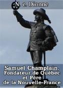 N. e. Dionne: Samuel Champlain, Fondateur de Québec et Père de la Nouvelle-France