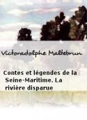 Victoradolphe Maltebrun: Contes et légendes de la Seine-Maritime. La rivière disparue