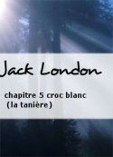 Jack London: chapitre 5 croc blanc (la tani�re)