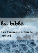 la bible: Les Psaumes (action de grâce)