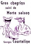 Georges Courteline: Gros chagrins suivi de Morte saison