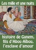 Les 1001 nuits: HISTOIRE DE GANEM, FILS D'ABOU AÏBOU, L'ESCLAVE D'AMOUR.