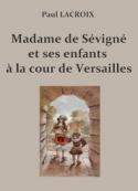 Paul Lacroix: Madame de Sévigné et ses enfants à la cour de Versailles