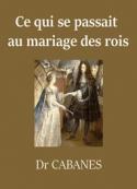 Augustin Cabanès: Ce qui se passait au mariage des rois