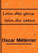 Oscar Méténier: Loin des yeux loin du coeur
