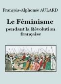 François alphonse Aulard: Le Féminisme pendant la Révolution française