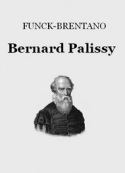 Frantz Funck Brentano: Bernard Palissy