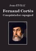 Jehan d' Ivray: Fernand Cortès, conquistador espagnol