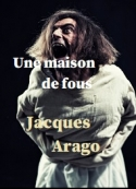 Jacques Arago: Une maison de fous