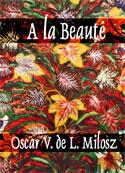 Oscar V de L Milosz: A la Beauté